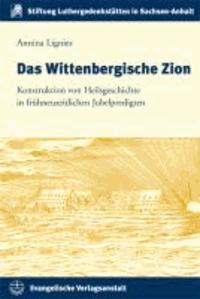 Das Wittenbergische Zion - Konstruktion von Heilsgeschichte in frühneuzeitlichen Jubelpredigten.