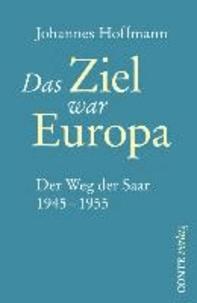 Das Ziel war Europa - Der Weg der Saar 1945-1955.