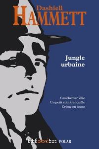 Dashiell Hammett - Jungle urbaine - Cauchemar en ville ; Un petit coin tranquille ; Crime en jaune.