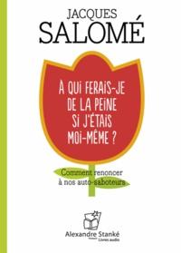 Jacques Salomé - A qui ferais-je de la peine si j'étais moi-même ? - Comment renoncer à nos auto-saboteurs. 1 CD audio MP3