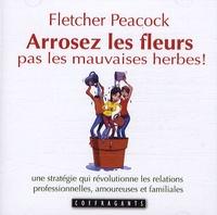 Fletcher Peacock - Arrosez les fleurs pas les mauvaises herbes ! - Une stratégie qui révolutionne les relations professionnelles, amoureuses et familiales.