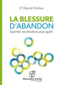 Daniel Dufour - La blessure d'abandon - Exprimer ses émotions pour guérir.