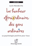 Lucie Mandeville - Le bonheur extraordinaire des gens ordinaires - La psychologie positive pour tous. 1 CD audio