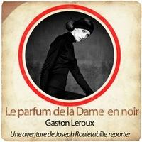 Gaston Leroux - Le parfum de la Dame en noir - Une aventure de Joseph Rouletabille, reporter. 1 CD audio MP3