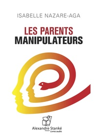 Isabelle Nazare-Aga et Alexandre Stanké - Les parents manipulateurs. 1 CD audio