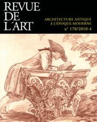 Frédérique Lemerle et Yves Pauwels - Revue de l'art N° 170/2010-4 : Architecture antique à l'époque moderne.