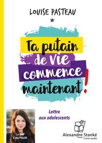 Louise Pasteau - Ta putain de vie commence maintenant ! - Lettre aux adolescents. 1 CD audio