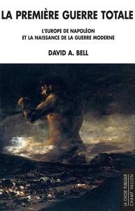 David A. Bell - La première guerre totale - L'Europe de Napoléon et la naissance de la guerre moderne.