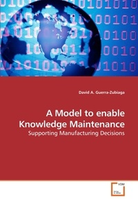 David A. Guerra-Zubiaga - A Model to enable Knowledge Maintenance - Supporting Manufacturing Decisions.