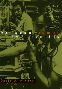 Between human and machine. Feedback, Control, and Computing before Cybernetics - David-A Mindell |