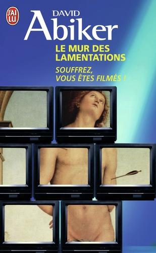 David Abiker - Le mur des lamentations - Souffrez, vous êtes filmés !.