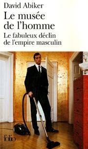 David Abiker - Le musée de l'homme - Le fabuleux déclin de l'empire masculin.