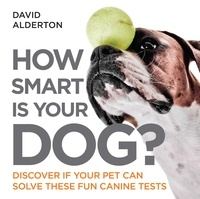 David Alderton - How Smart Is Your Dog? - Discover If Your Pet Can Solve These Fun Canine Tests.
