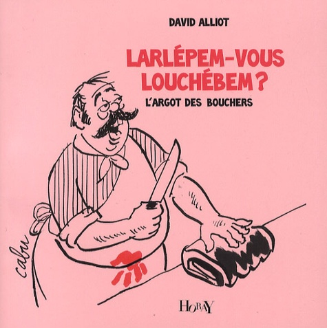 David Alliot - Larlépem-vous louchébem ? - L'argot des bouchers.