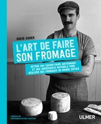 David Asher - L'art de faire son fromage - Retour aux savoir-faire artisanaux et aux ingrédients naturels pour réaliser des fromages du monde entier.