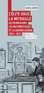 David Aubin - L'élite sous la mitraille - Les normaliens, les mathématiques et la Grande Guerre 1900-1925.