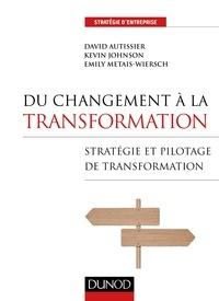 David Autissier et Kevin Johnson - Du changement à la transformation - Stratégie et pilotage de transformation.