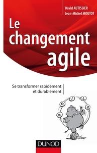 David Autissier et Jean-Michel Moutot - Le changement agile - Se transformer rapidement et de manière durable.