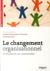 David Autissier et Isabelle Vandangeon-Derumez - Le changement organisationnel - 10 études de cas commentées.
