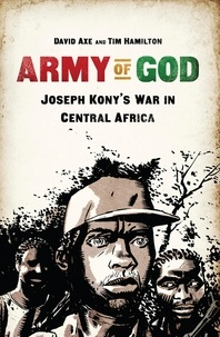David Axe et Tim Hamilton - Army of God - Joseph Kony's War in Central Africa.