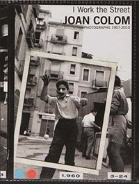 david Balsells et Jorge Ribalta - I Work the Street - Joan Colom, photographs 1957-2010.