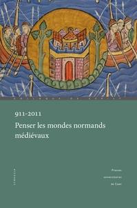 David Bates et Pierre Bauduin - 911-2011, Penser les mondes normands médiévaux - Actes du colloque international de Caen et Cerisy (29 septembre-2 octobre 2011).