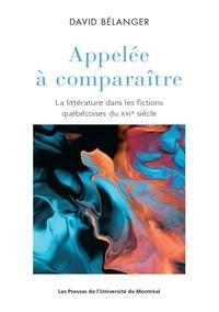 David Bélanger - Appelée à comparaître - La littérature dans les fictions québécoises du XXIe siècle.