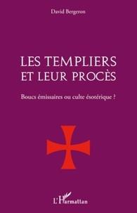David Bergeron - Les templiers et leur procès - Boucs émissaires ou culte ésotérique.