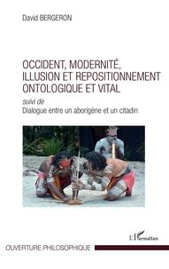 David Bergeron - Occident, modernité, illusion et repositionnement ontologique et vital - Suivi de Dialogue entre un aborigène et un citadin.
