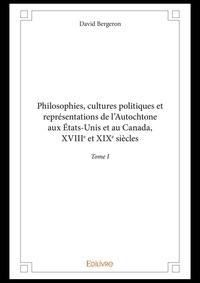 David Bergeron - Philosophies, cultures politiques et représentations de l'Autochtone aux Etats-Unis et au Canada - Tome I, XVIIIe et XIXe siècles.