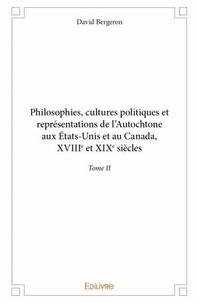 David Bergeron - Philosophies, cultures politiques et représentations de l'Autochtone aux Etats-Unis et au Canada - Tome II, XVIIIe et XIXe siècles.