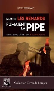 David Bessenay - Quand les renards fumaient la pipe, une enquête en Beaujolais.