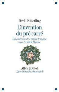 David Bitterling et David Bitterling - L'Invention du pré carré - Construction de l'espace français sous l'Ancien Régime.