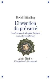 David Bitterling - L'invention du pré carré - Construction de l'espace français sous l'Ancien Régime.
