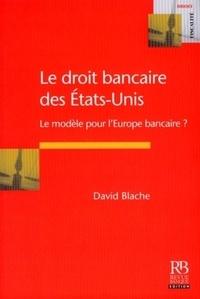 David Blache - Le droit bancaire des Etats-Unis - Le modèle pour l'Europe bancaire ?.
