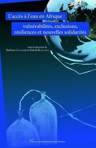 David Blanchon et Barbara Casciarri - L'accès à l'eau en Afrique - Vulnérabilités, exclusions, résiliences et nouvelles solidarités.
