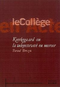Kierkegaard ou la subjectivité en miroir - David Brezis |