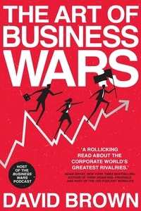 David Brown et Business Wars - The Art of Business Wars - Battle-Tested Lessons for Leaders and Entrepreneurs from History's Greatest Rivalries.