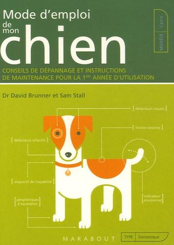 David Brunner et Sam Stall - Mode d'emploi de mon chien - Conseils de dépannage et instructions de maintenance pour la 1e année d'utilisation.