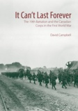 David Campbell - It Can't Last Forever - The 19th Battalion and the Canadian Corps in the First World War.