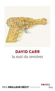 David Carr - La nuit du revolver - Un reporter enquête sur le sujet le plus sombre : sa propre vie.