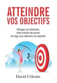 David Célestin - Atteindre vos objectifs - Changez vos habitudes, votre manière de penser et d'agir pour atteindre enfin vos objectifs.