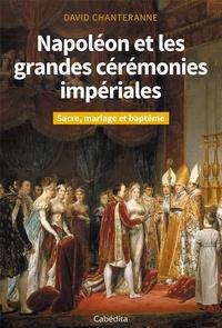 David Chanteranne - Napoléon et les grandes cérémonies impériales - Sacre, mariage et baptême.