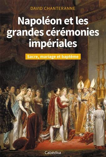 Napoléon et les grandes cérémonies impériales. Sacre, mariage et baptême
