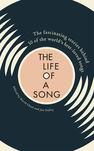 David Cheal et Jan Dalley - The Life of a Song - The fascinating stories behind 50 of the world's best-loved songs.