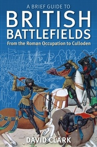 David Clark - A Brief Guide To British Battlefields - From the Roman Occupation to Culloden.