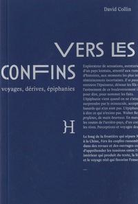 David Collin - Vers les confins - Voyages, dérives, épiphanies.