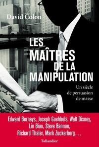 David Colon - Les maîtres de la manipulation - Un siècle de persuasion de masse.