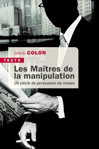 Les maîtres de la manipulation. Un siècle de persuasion de masse