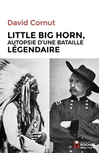 David Cornut - Little Big Horn - Autopsie d'une bataille légendaire.